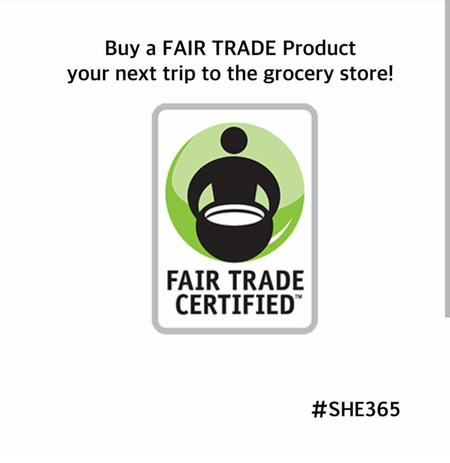 #SHE365 The next time you are out shopping, look for the #fairtrade symbol! This tiny act of purchasing everyday goods with this symbol let's you live your values! Fair trade products are made with respect for people and the planet. Rigorous social, environmental, and economic standards promote safe, healthy working conditions, protect the environment, enable transparency, and empower communities and workers to build strong, thriving businesses.
