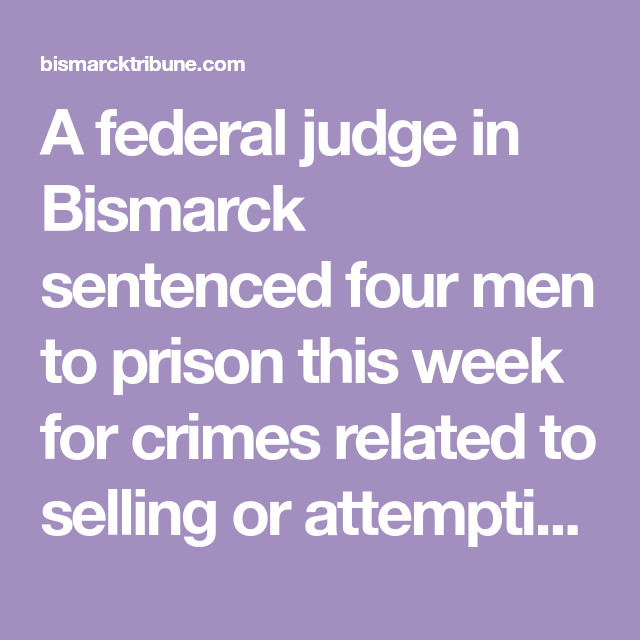 A Federal Judge In Bismarck Sentenced Four Men To Prison This Week