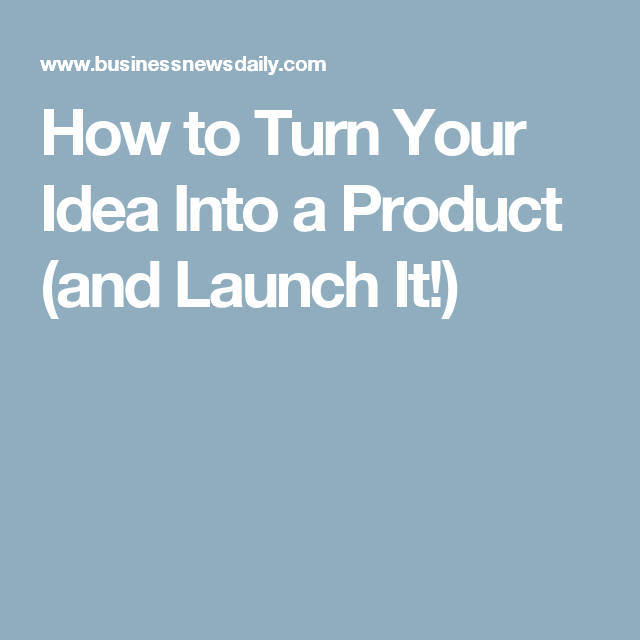 how to turn your idea into a product and launch it