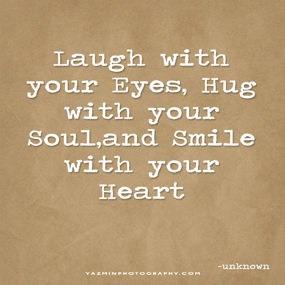 Laugh With Your Eyes Hug With Your Soul And Smile With Your Heart Powerful Words Quotable Quotes Words
