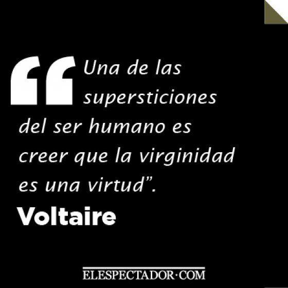 ... Una de las supersticiones del ser humano es creer que la virginidad es una virtud, Voltaire.