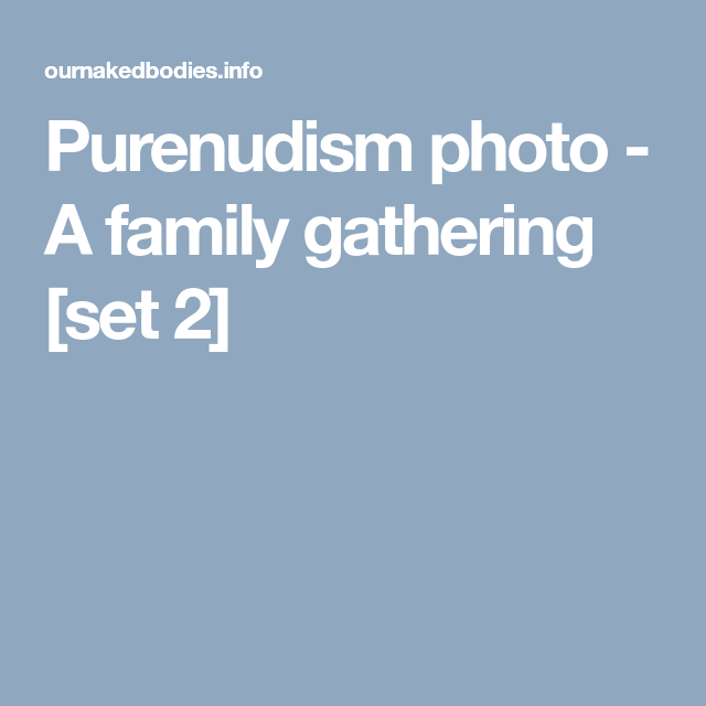Purenudism photo - A family gathering [set 2] | Nudism World