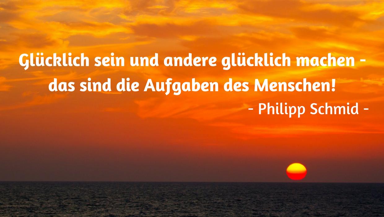 Glücklich sein und andere glücklich machen, das sind die Aufgaben des Menschen!  - Philipp Schmid -