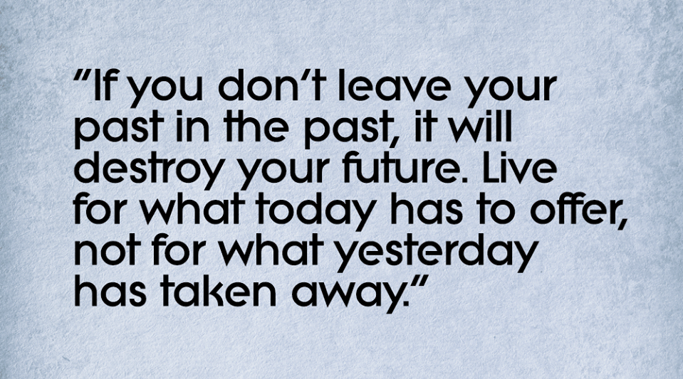 Leave The Past Behind You Where It Belongs And Look Forward To The Future Ahead Of You Favorite Quotes Inspirational Quotes Quotes