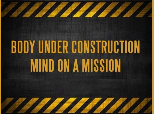 Body under construction, mind on a mission!