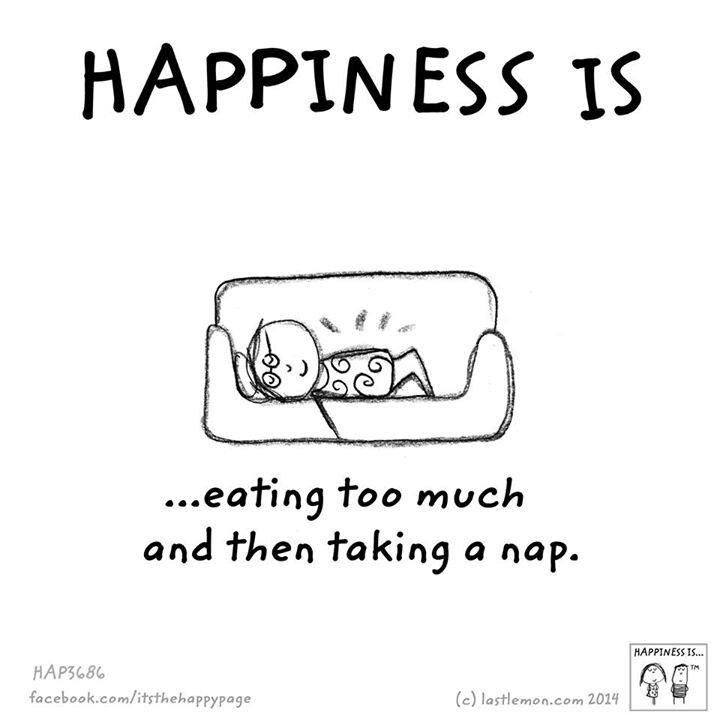 Happiness Is Eating Too Much And Then Taking A Nap Happy Quotes Cute Happy Quotes Quotes