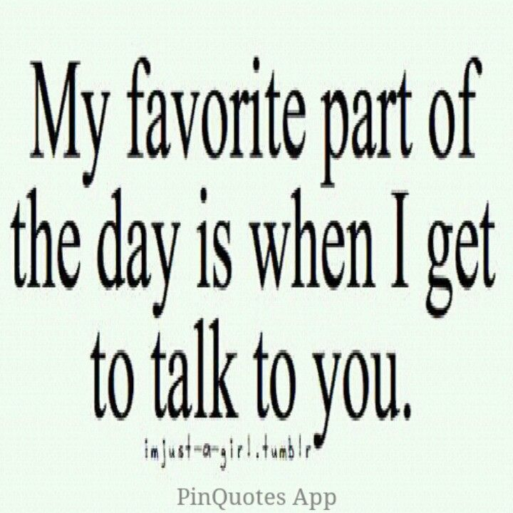 I love hearing your voice, reading your texts  Just talking