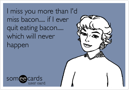 I Miss You More Than Id Miss Bacon If I Ever Quit Eating Bacon