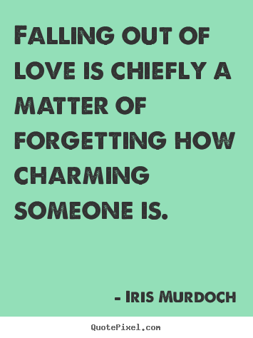 Iris Murdoch Quotes Falling Out Of Love Is Chiefly A Matter Of