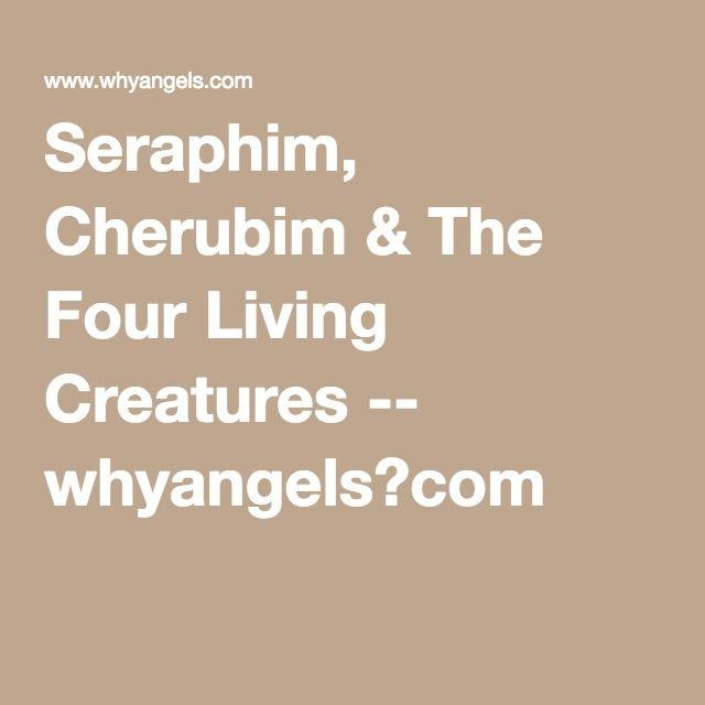 Seraphim, Cherubim & The Four Living Creatures -- whyangels?com
