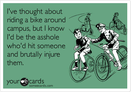 I've thought about riding a bike around campus, but I know I'd be the asshole who'd hit someone and brutally injure them.