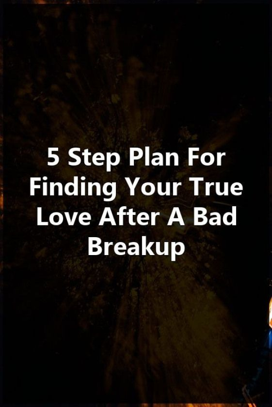 5 Step Plan For Finding Your True Love After A Bad Breakup