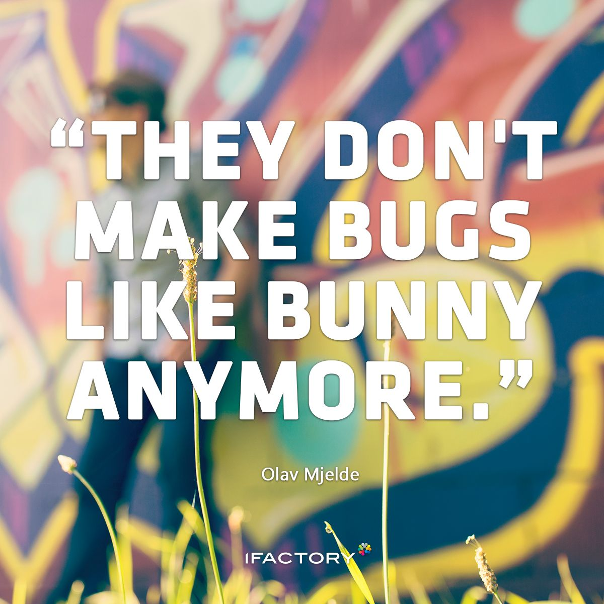 """They don't make bugs like Bunny anymore."" — Olav Mjelde. #ifactory #quote #inspiration #motivation #inspo #quotes #quotes"