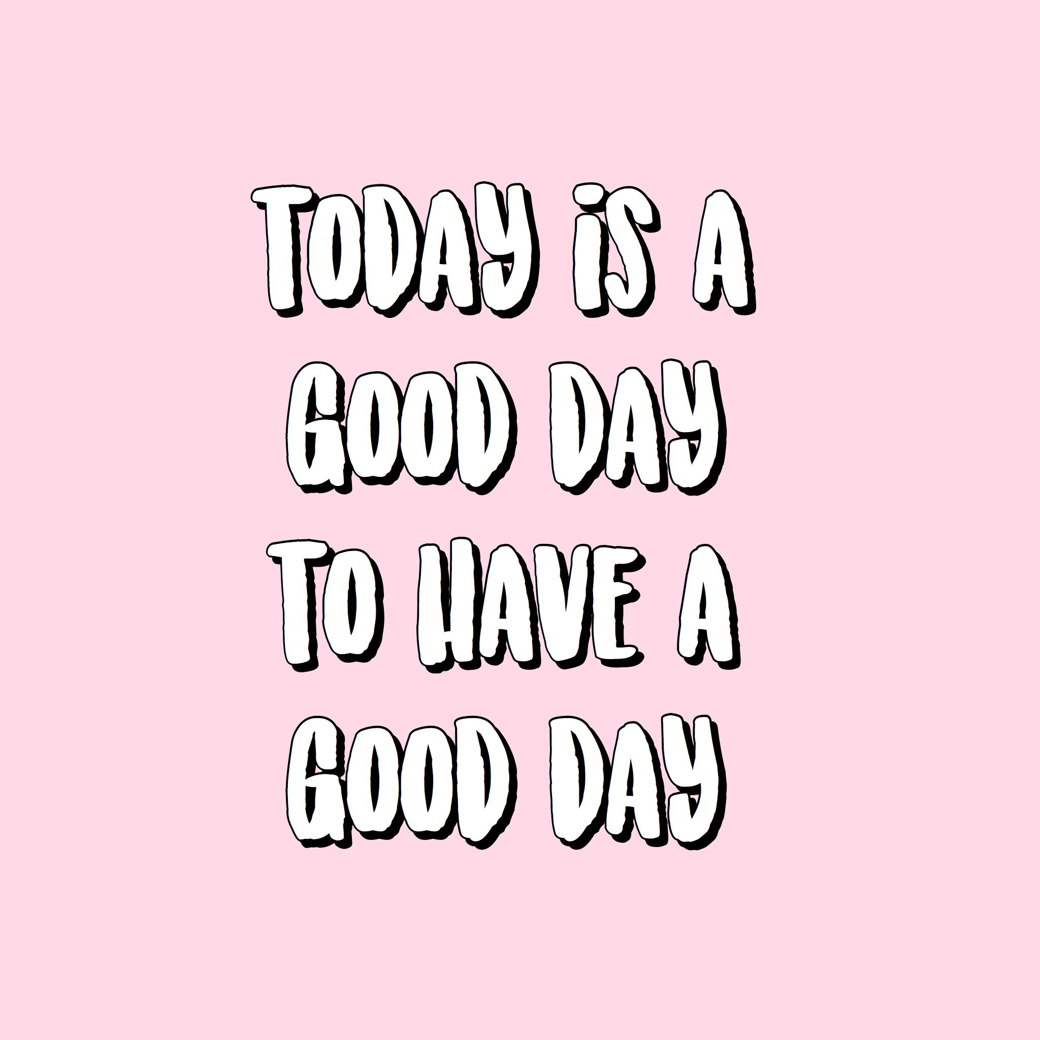 Today Is A Good Day To Have A Good Day Wallpaper Background Iphone