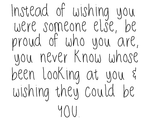 Instead Of Wishing You Were Someone Else Be Proud Of Who You Are Unknown Picture Quotes Quoteswa Quotable Quotes Beautiful Quotes Encouragement Quotes