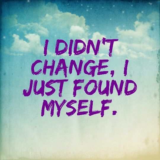 I Didnt Change I Just Found Myself Quote Quotes Quotes Me