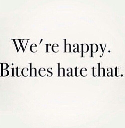 So true. People hate seeing people happy. When really, they should