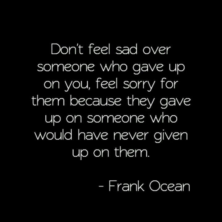 Moving On Quotes :don't feel sad over someone who gave up on you, feel sorry for them because …