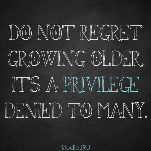 Do Not Regret Growing Older Its A Privilege Denied To Many