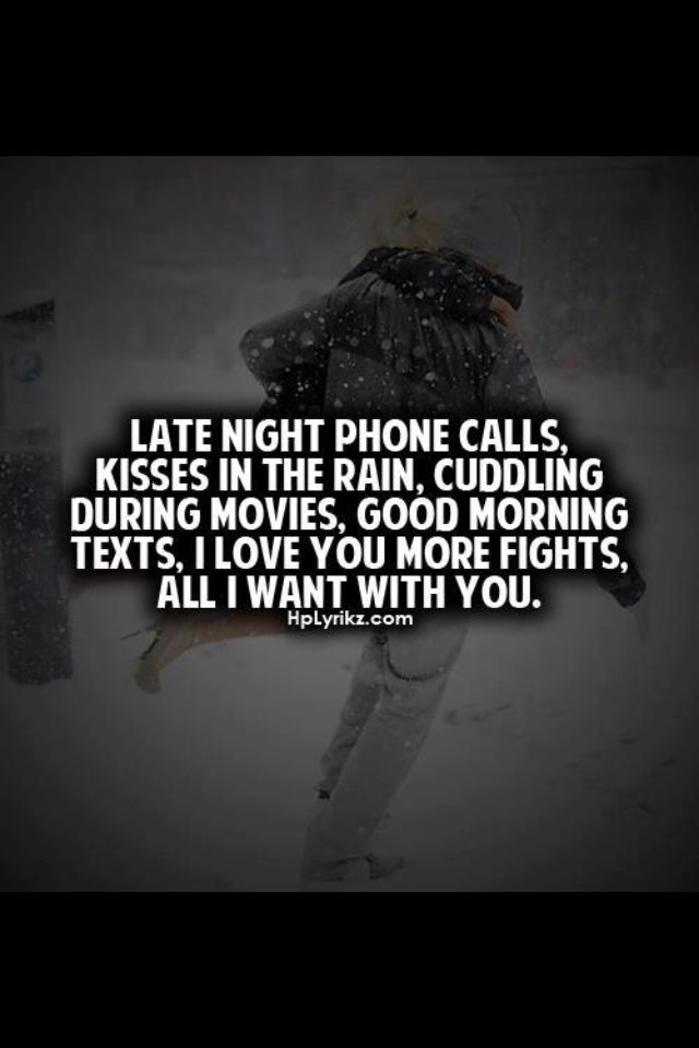 Late Night Phone Calls, Cuddling During Movies, Need You More Fights, All I  Want With You.
