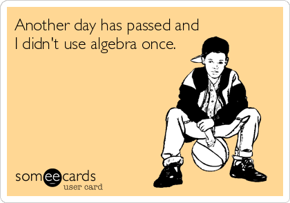 Another Day Has Passed And I Didn T Use Algebra Once Funny Confessions Funny Quotes Funny Messages
