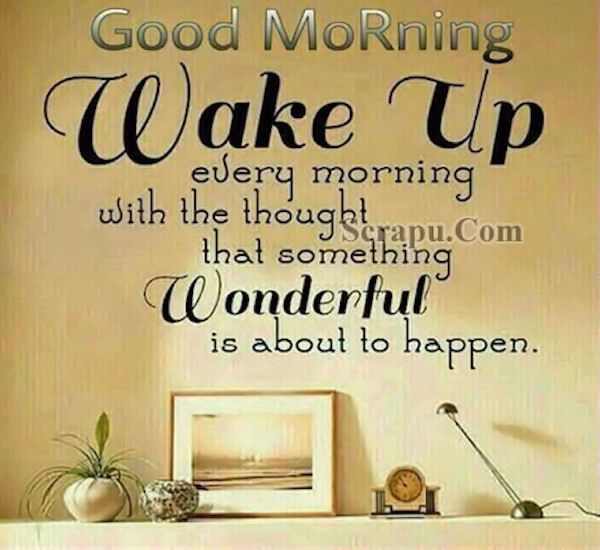 Good Morning Wake Up Thinking Something Wonderful Will Happen Good Morning Quotes Good Day Quotes Happy Morning Quotes