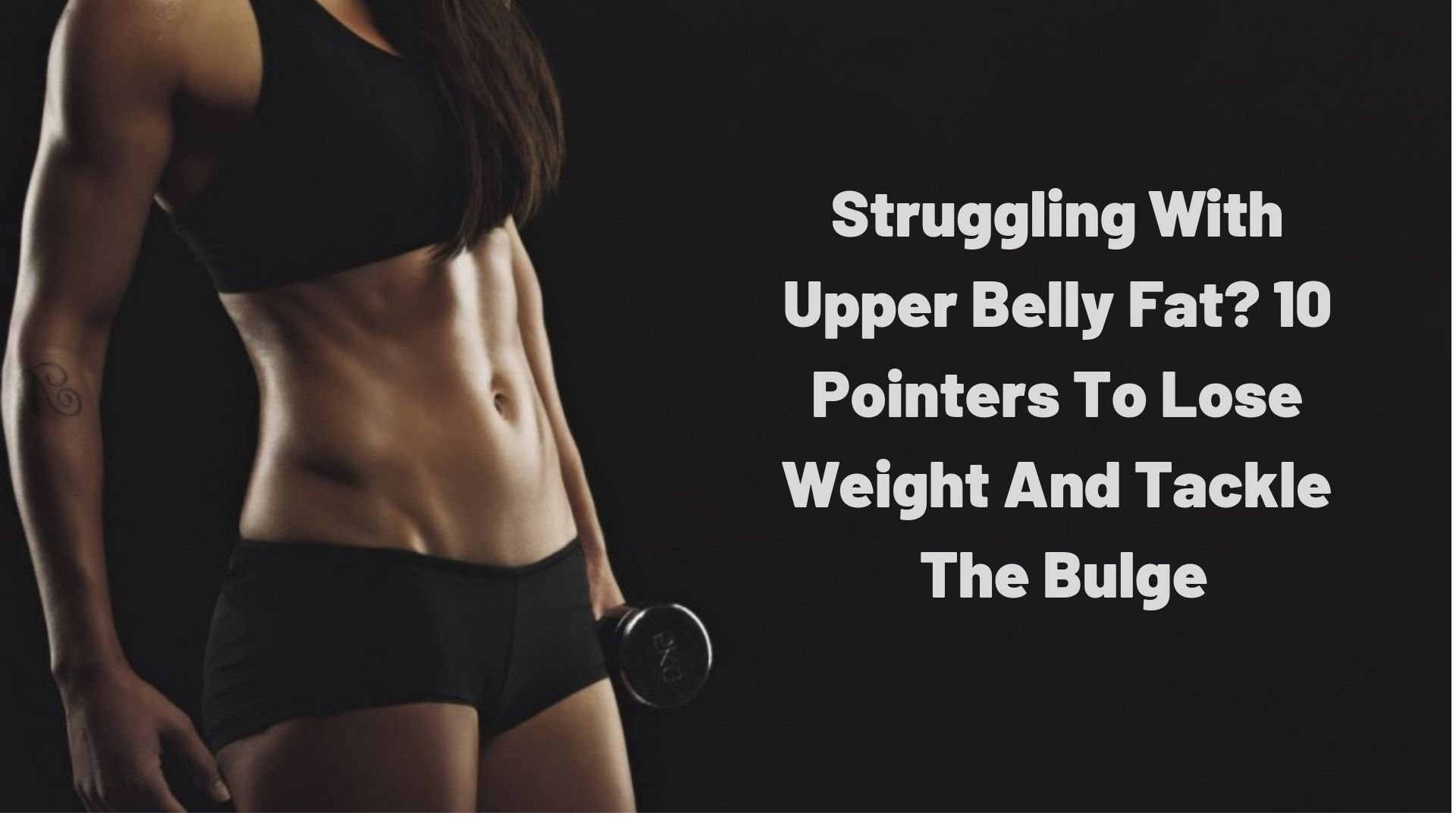 8dc44f079ffd8 Struggling With Upper Belly Fat  10 Pointers To Lose Weight And Tackle The  Bulge