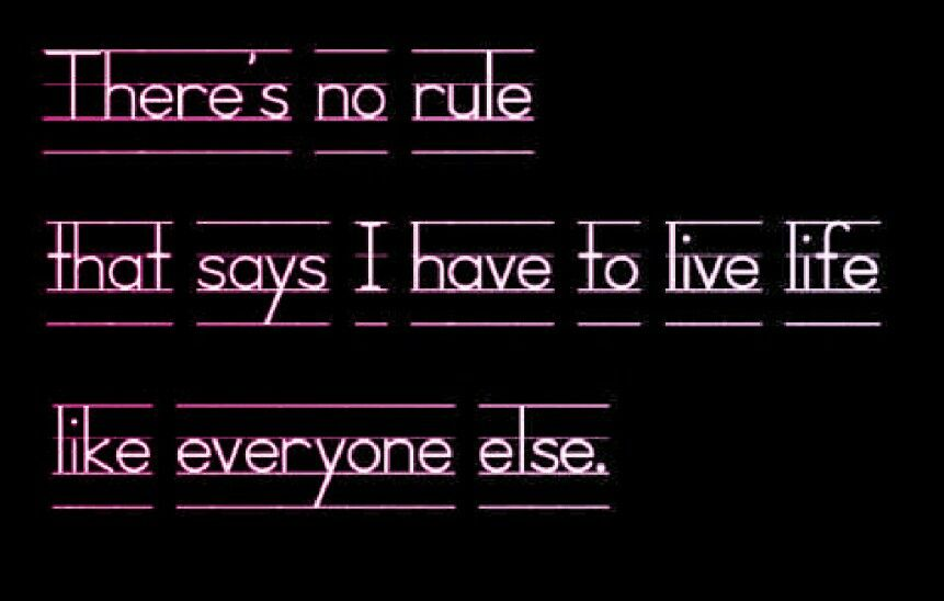 There's no rule that says I have to live  life like everyone else...