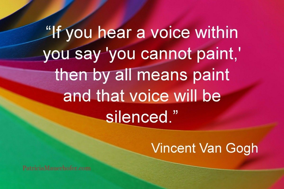 """""""If you hear a voice within you say 'you cannot paint,' then by all means paint and that voice will be silenced."""" Vincent Van Gogh"""