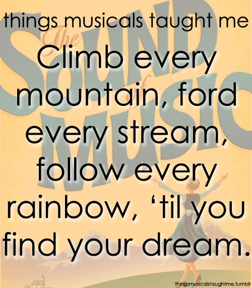 Climb every mountain, ford every stream, follow every rainbow, 'til you find your dream