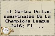 http://tecnoautos.com/wp-content/uploads/imagenes/tendencias/thumbs/el-sorteo-de-las-semifinales-de-la-champions-league-2016-el.jpg Semifinales Champions 2016. El sorteo de las semifinales de la Champions League 2016: el ..., Enlaces, Imágenes, Videos y Tweets - http://tecnoautos.com/actualidad/semifinales-champions-2016-el-sorteo-de-las-semifinales-de-la-champions-league-2016-el/