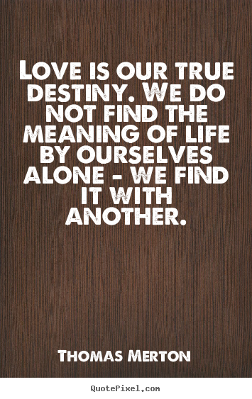 Thomas Merton Quotes Thomas Merton Quotes   Love is our true destiny. We do not find  Thomas Merton Quotes