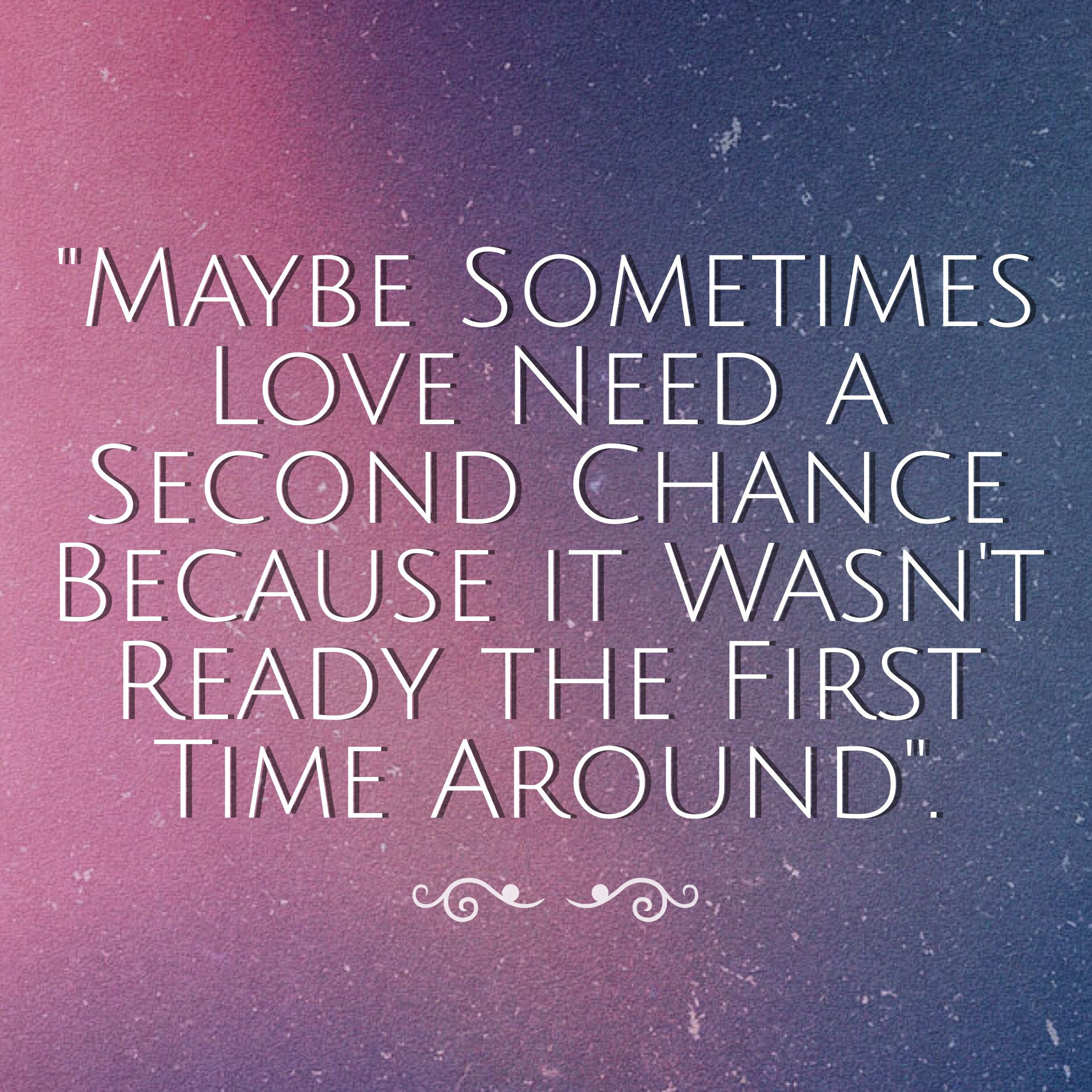"""""""Maybe Sometimes Love Need a Second Chance Because it Wasn t Ready the First"""