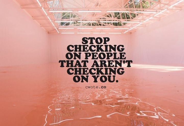 Stop checking on those people that aren\u0027t checking on you If you