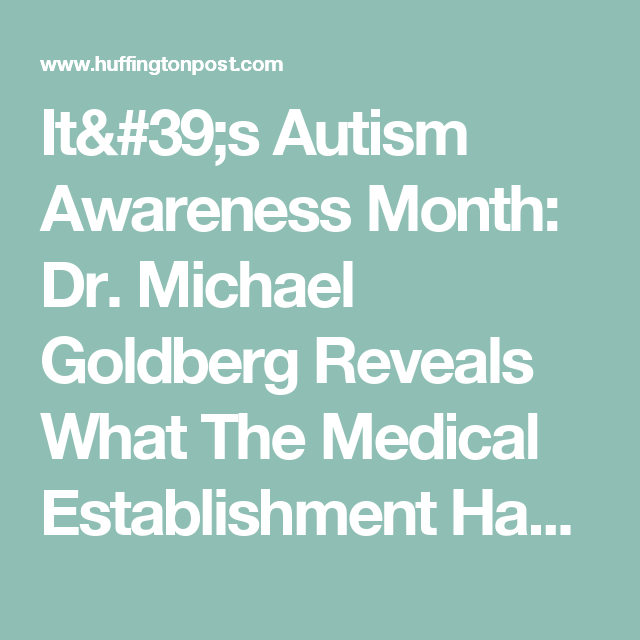 It's Autism Awareness Month: Dr. Michael Goldberg Reveals What The Medical Establishment Has Missed | The Huffington Post