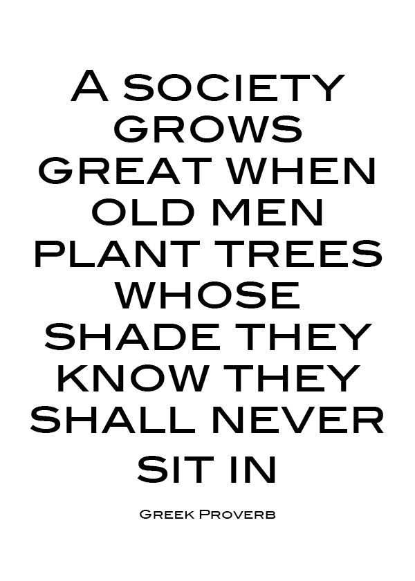 A society grows great when old men plant trees whose shade they know