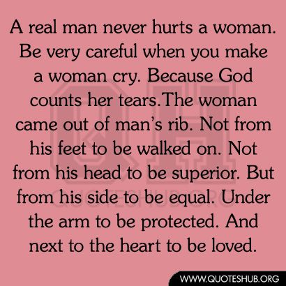 A real man never hurts a woman. Be very careful when you make a ...