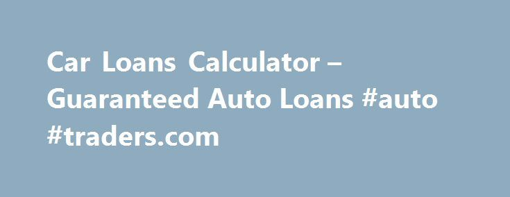 Car Loans Calculator  Guaranteed Auto Loans Auto TradersCom