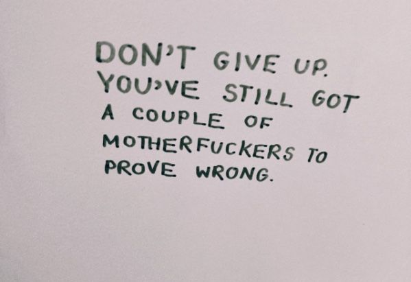 Don't give up. You've still got a couple of mother fuckers to prove wrong