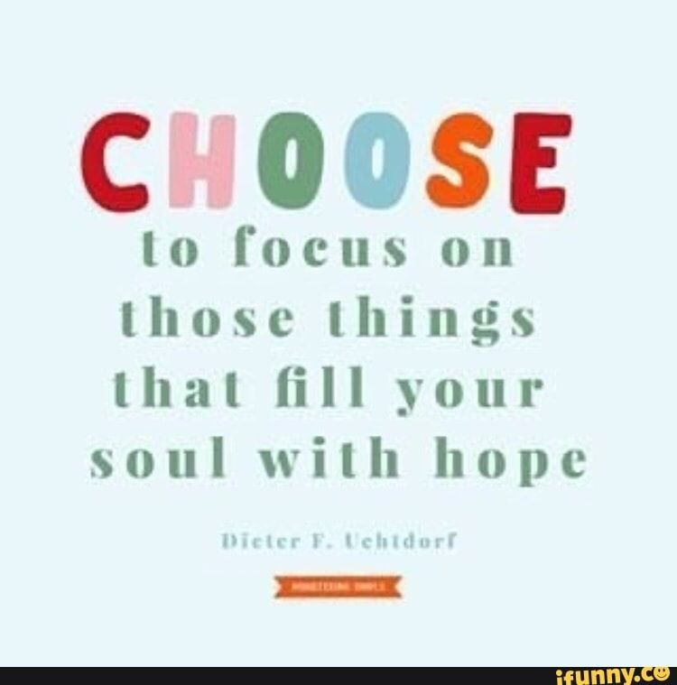 CHOOSE to focus on those things that fill your soul with hope - )