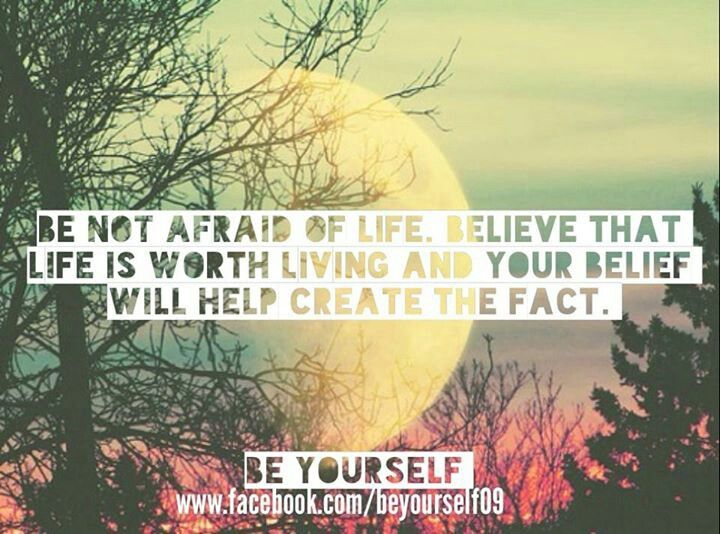 """Be not afraid of life. Believe that life is worth living and your belief will help create the fact.""  --William James"