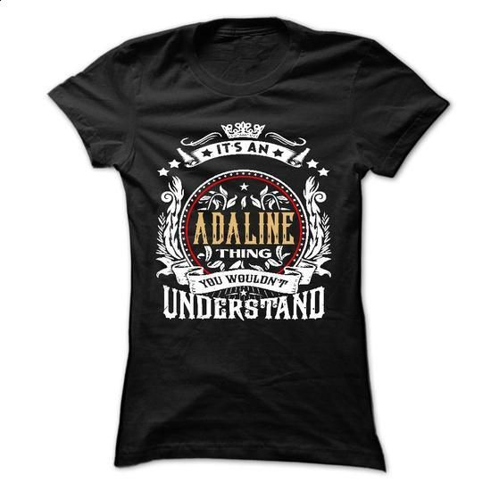 ADALINE .Its an ADALINE Thing You Wouldnt Understand -  - #sweatshirt hoodie #sweater for women. SIMILAR ITEMS => https://www.sunfrog.com/Names/ADALINE-Its-an-ADALINE-Thing-You-Wouldnt-Understand--T-Shirt-Hoodie-Hoodies-YearName-Birthday-54361990-Ladies.html?68278