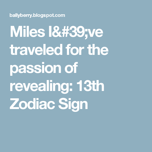 Miles Ive Traveled For The Passion Of Revealing 13th Zodiac Sign