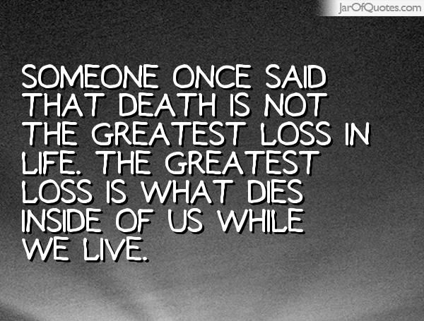 Someone Once Said That Death Is Not The Greatest Loss In Life. The Greatest  Loss