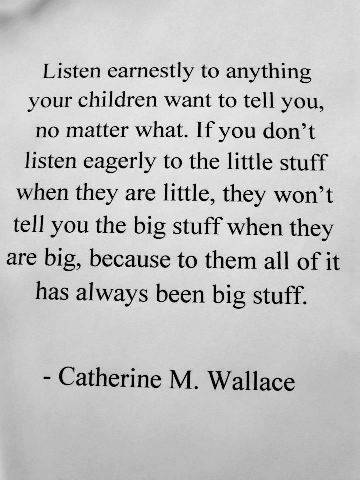 """Listen earnestly to anything your children want to tell you, no matter what. If you don't listen eagerly to the """"little stuff"""" when they are little, they won't tell you the big stuff when they are big; because to them, all of it has always been big stuff.   ~Catherine M. Wallace   #parenting"""