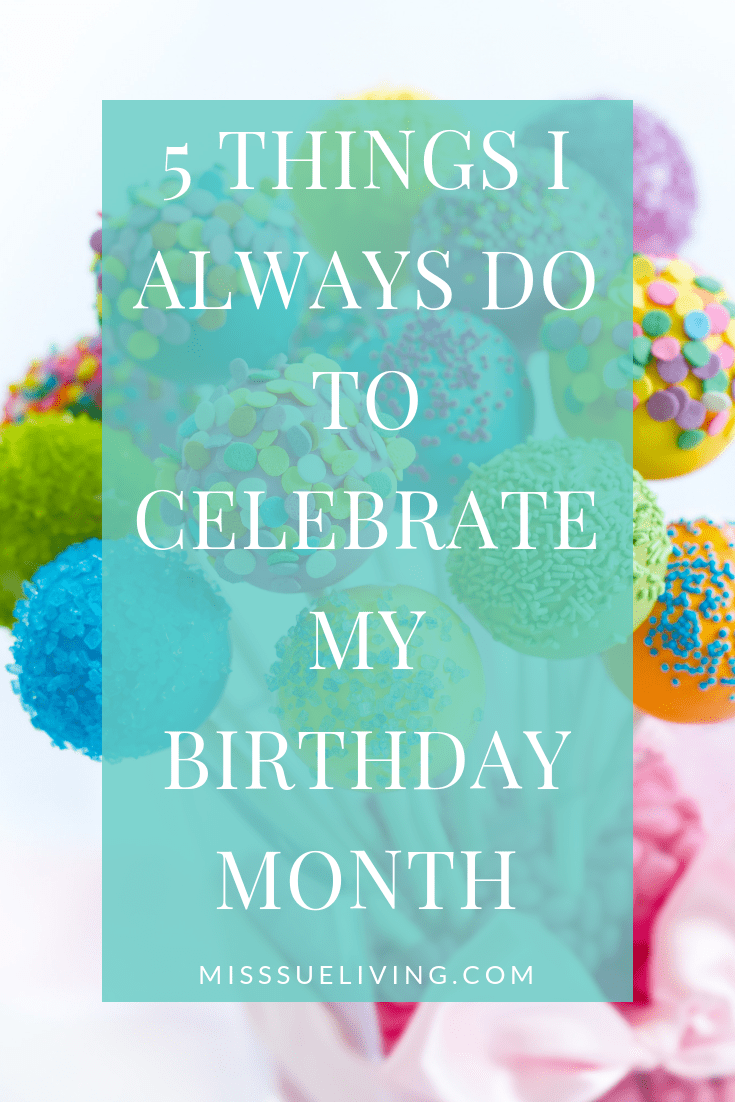 5 Things I Always Do To Celebrate My Birthday Month ~ Miss Sue Living #birthdaymonth