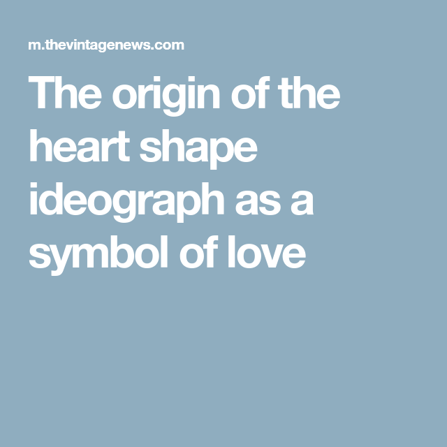The Origin Of The Heart Shape Ideograph As A Symbol Of Love Hearts