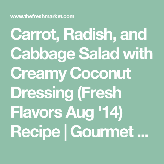 Carrot, Radish, and Cabbage Salad with Creamy Coconut Dressing (Fresh Flavors Aug '14) Recipe | Gourmet Recipes | The Fresh Market