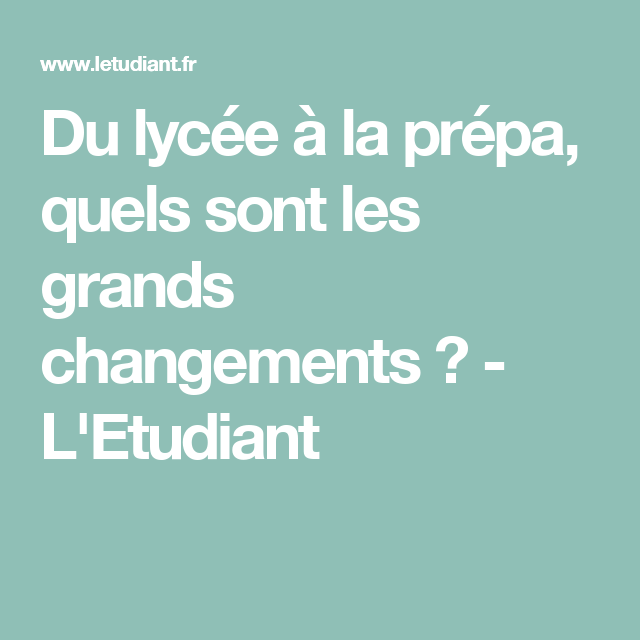 Du Lycee A La Prepa Quels Sont Les Grands Changements L Etudiant Lycee Changement Post Bac