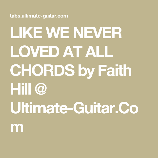 LIKE WE NEVER LOVED AT ALL CHORDS by Faith Hill @ Ultimate-Guitar ...
